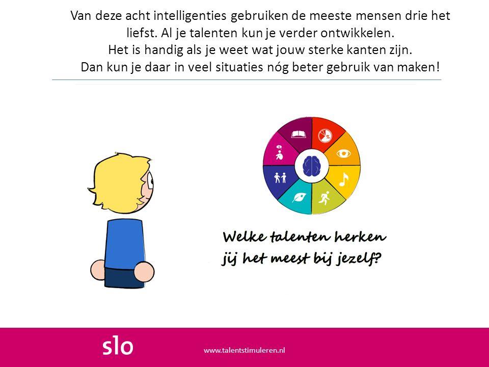 Van deze acht intelligenties gebruiken de meeste mensen drie het liefst. Al je talenten kun je verder ontwikkelen. Het is handig als je weet wat jouw sterke kanten zijn. Dan kun je daar in veel situaties nóg beter gebruik van maken!