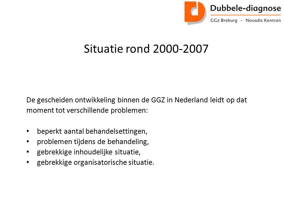 Situatie rond 2000-2007 De gescheiden ontwikkeling binnen de GGZ in Nederland leidt op dat. moment tot verschillende problemen: