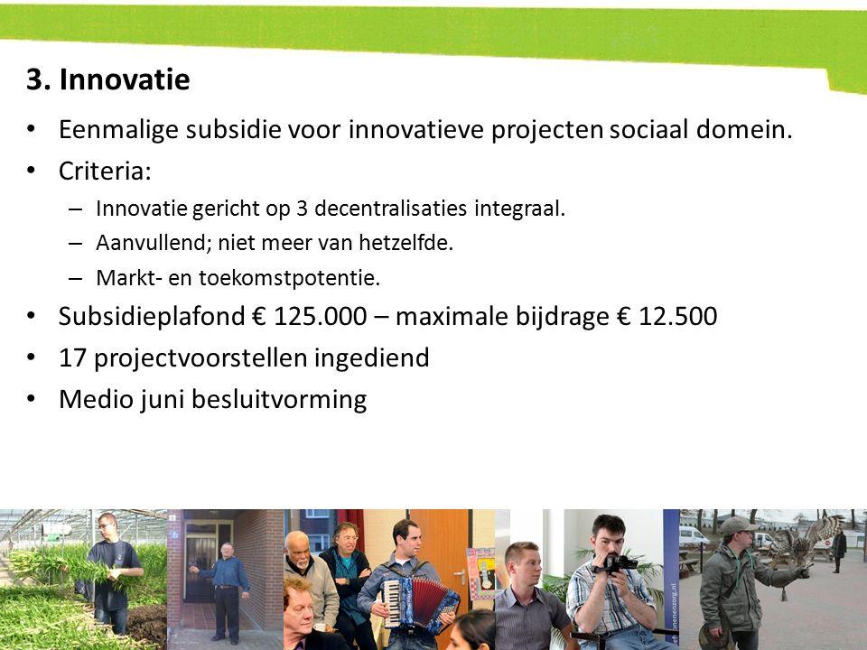 3. Innovatie Eenmalige subsidie voor innovatieve projecten sociaal domein. Criteria: Innovatie gericht op 3 decentralisaties integraal.