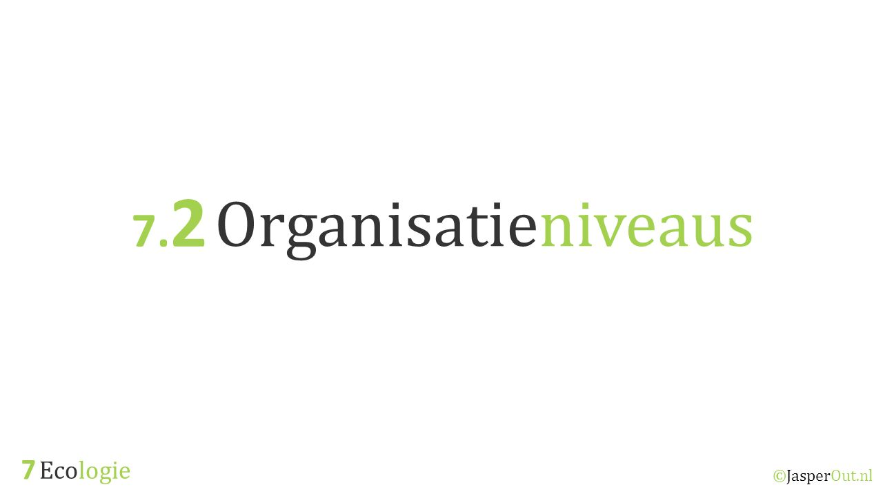 7.2 Organisatieniveaus 7 Ecologie ©JasperOut.nl