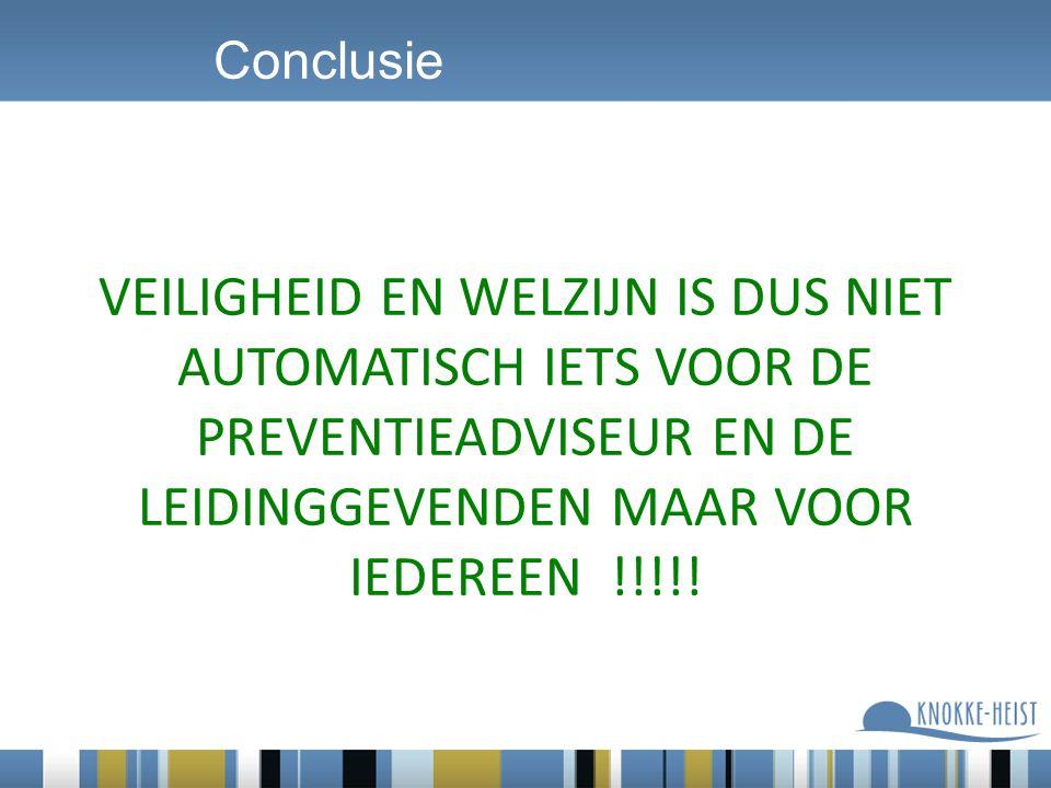 Conclusie VEILIGHEID EN WELZIJN IS DUS NIET AUTOMATISCH IETS VOOR DE PREVENTIEADVISEUR EN DE LEIDINGGEVENDEN MAAR VOOR IEDEREEN !!!!!