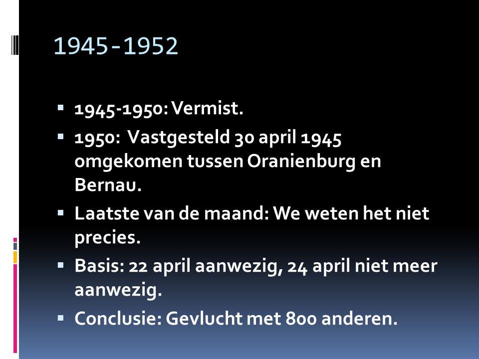 1945-1952 1945-1950: Vermist. 1950: Vastgesteld 30 april 1945 omgekomen tussen Oranienburg en Bernau.