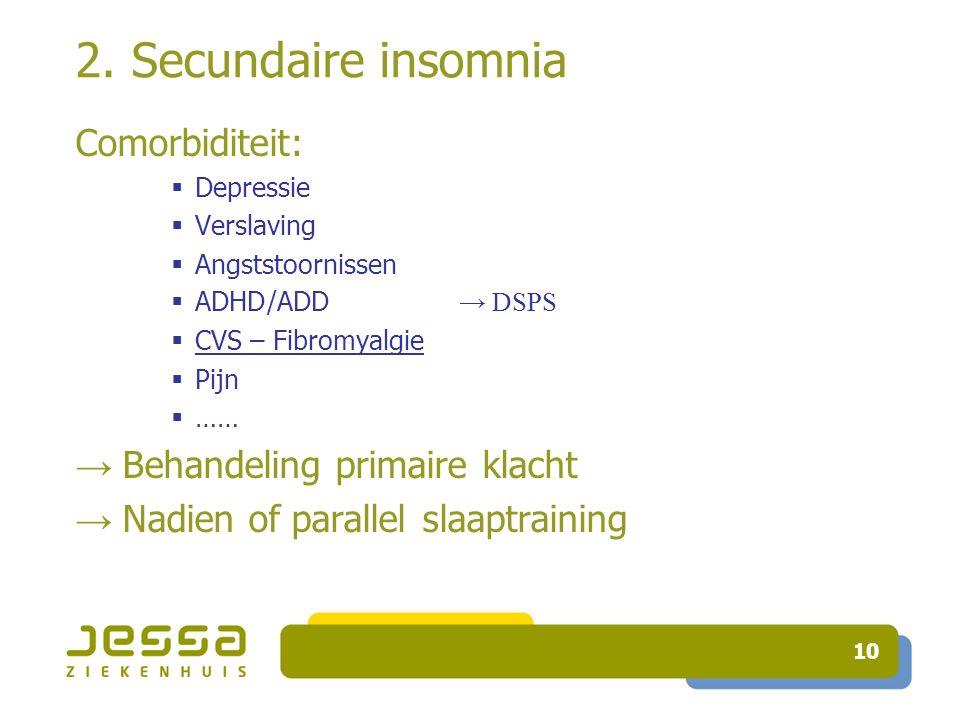 2. Secundaire insomnia Comorbiditeit: → Behandeling primaire klacht