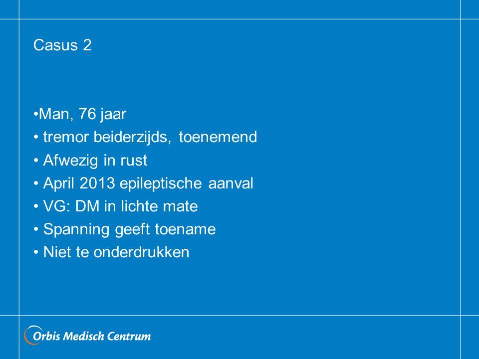 Casus 2 Man, 76 jaar. tremor beiderzijds, toenemend. Afwezig in rust. April 2013 epileptische aanval.