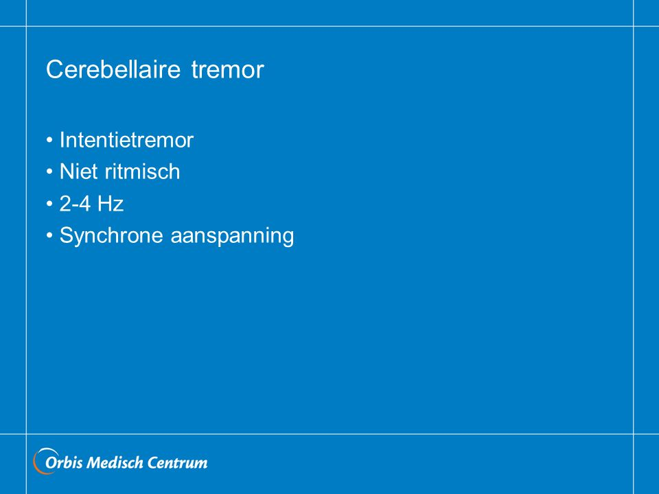 Cerebellaire tremor Intentietremor Niet ritmisch 2-4 Hz