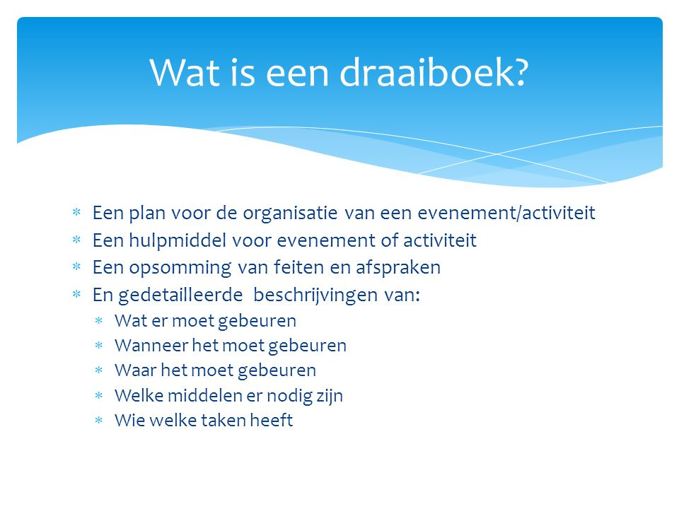 Wat is een draaiboek Een plan voor de organisatie van een evenement/activiteit. Een hulpmiddel voor evenement of activiteit.