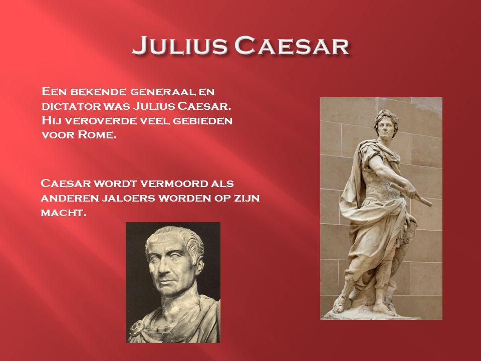 Julius Caesar Een bekende generaal en dictator was Julius Caesar. Hij veroverde veel gebieden voor Rome.