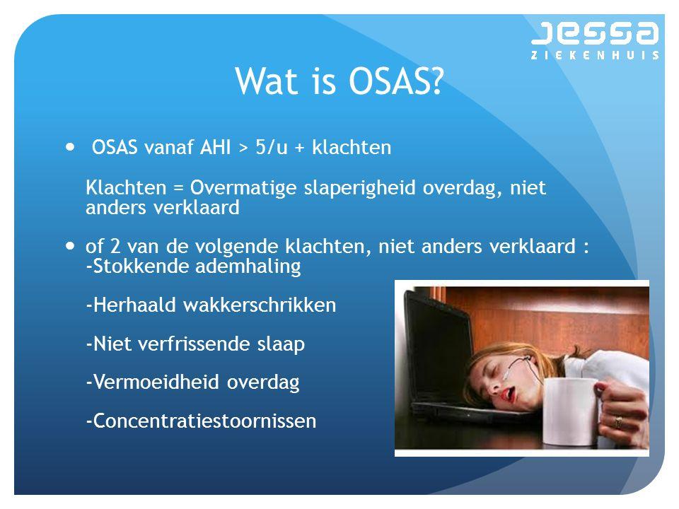 Wat is OSAS OSAS vanaf AHI > 5/u + klachten Klachten = Overmatige slaperigheid overdag, niet anders verklaard.