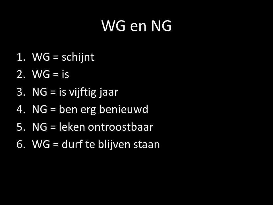 WG en NG WG = schijnt WG = is NG = is vijftig jaar