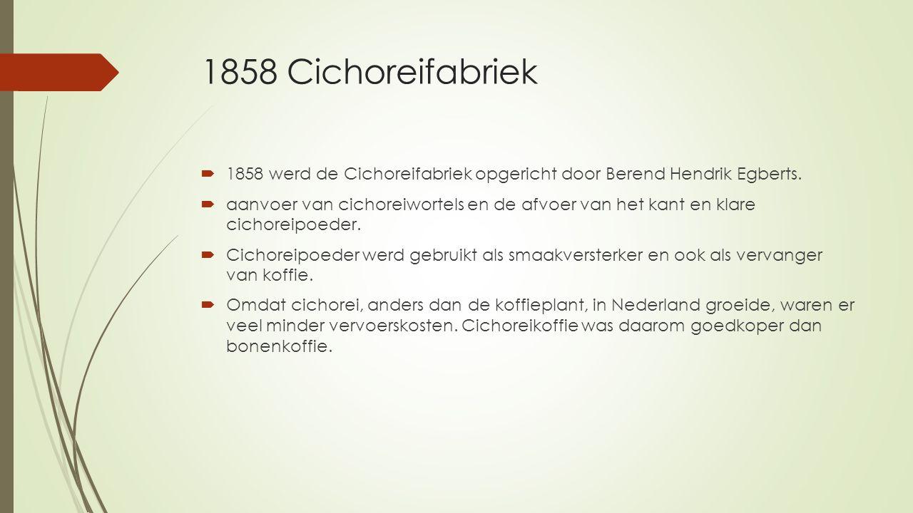 1858 Cichoreifabriek 1858 werd de Cichoreifabriek opgericht door Berend Hendrik Egberts.