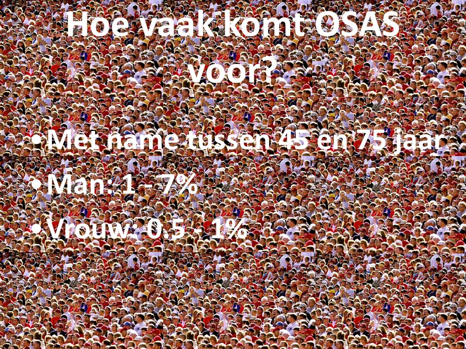Hoe vaak komt OSAS voor Met name tussen 45 en 75 jaar Man: 1 - 7%