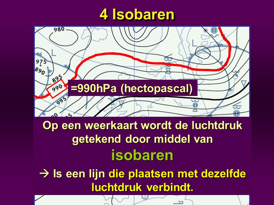 4 Isobaren =990hPa (hectopascal)
