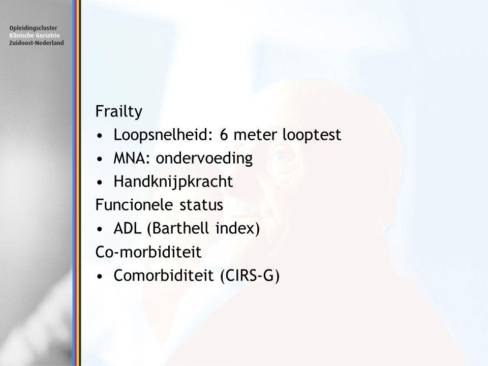 Frailty Loopsnelheid: 6 meter looptest. MNA: ondervoeding. Handknijpkracht. Funcionele status. ADL (Barthell index)