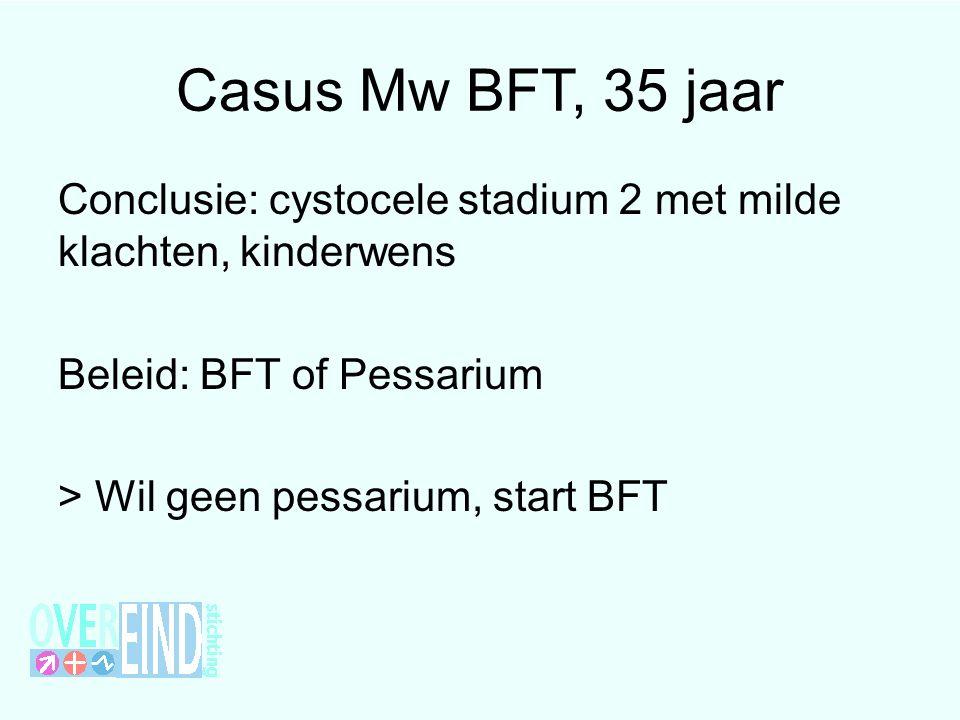 Casus Mw BFT, 35 jaar Conclusie: cystocele stadium 2 met milde klachten, kinderwens. Beleid: BFT of Pessarium.