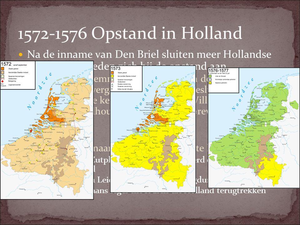1572-1576 Opstand in Holland Na de inname van Den Briel sluiten meer Hollandse en Zeeuwse steden zich bij de opstand aan.
