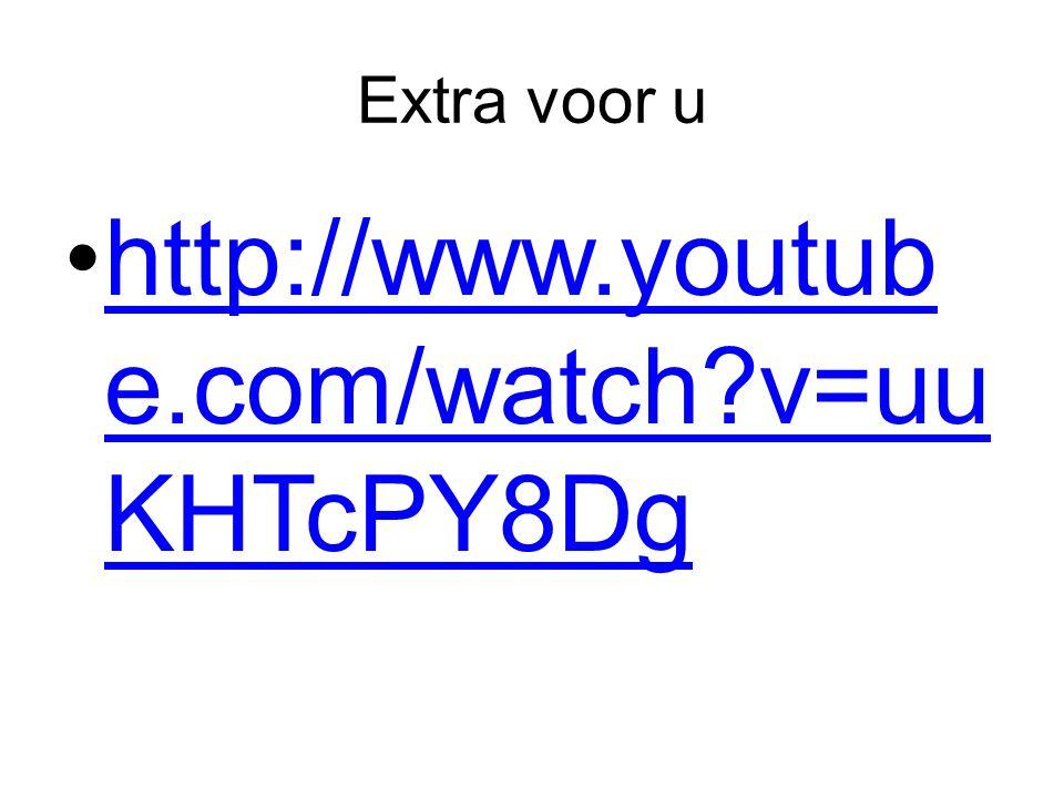 Extra voor u http://www.youtube.com/watch v=uuKHTcPY8Dg