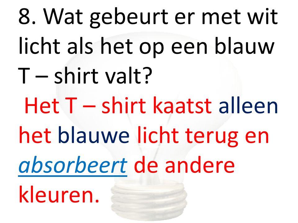 8. Wat gebeurt er met wit licht als het op een blauw T – shirt valt