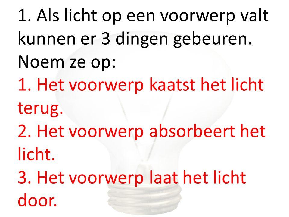1. Als licht op een voorwerp valt kunnen er 3 dingen gebeuren