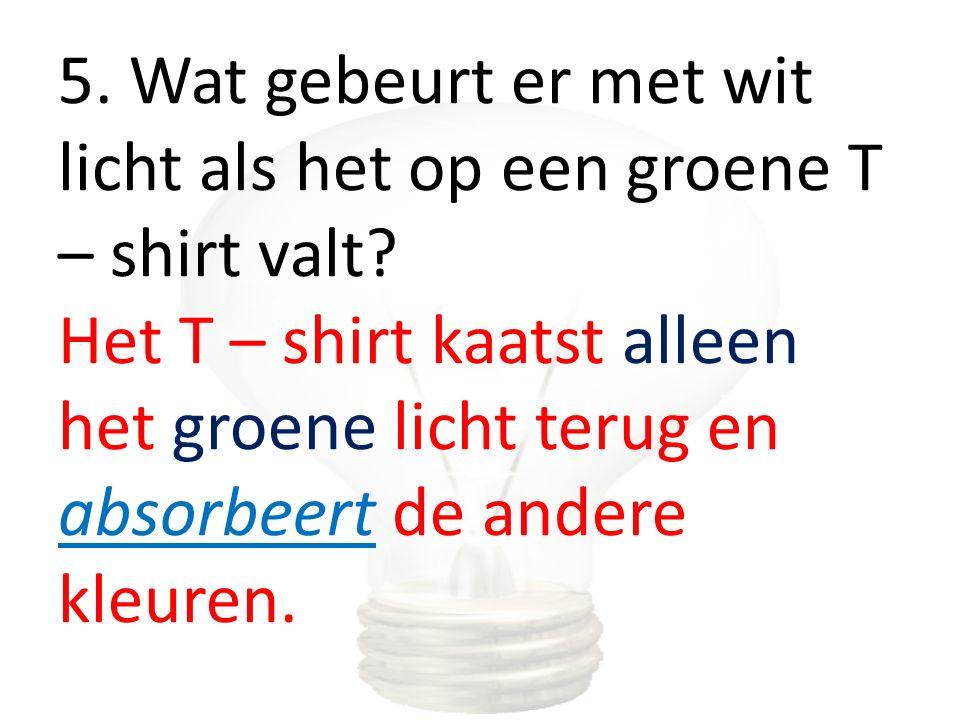 5. Wat gebeurt er met wit licht als het op een groene T – shirt valt