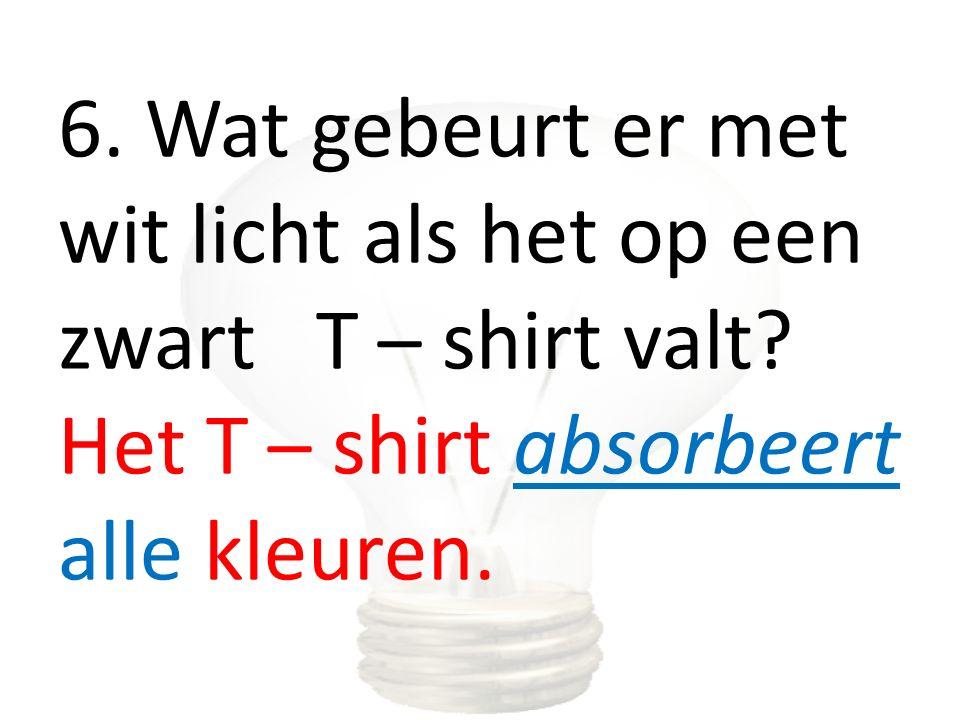 6. Wat gebeurt er met wit licht als het op een zwart T – shirt valt