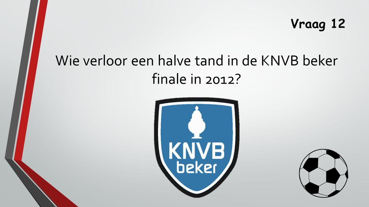 Wie verloor een halve tand in de KNVB beker finale in 2012
