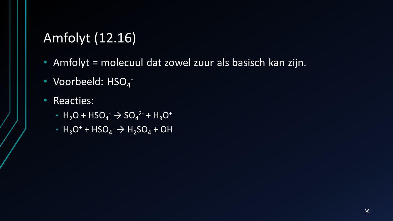 Amfolyt (12.16) Amfolyt = molecuul dat zowel zuur als basisch kan zijn. Voorbeeld: HSO4- Reacties: