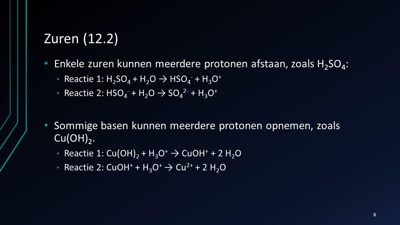 Zuren (12.2) Enkele zuren kunnen meerdere protonen afstaan, zoals H2SO4: Reactie 1: H2SO4 + H2O → HSO4- + H3O+