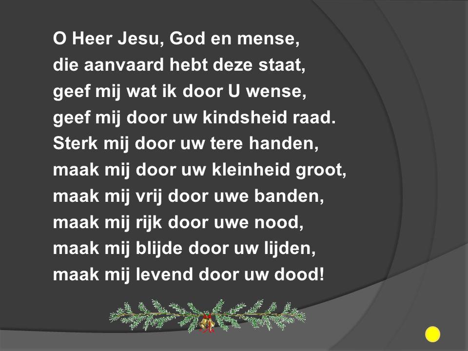 O Heer Jesu, God en mense, die aanvaard hebt deze staat, geef mij wat ik door U wense, geef mij door uw kindsheid raad.