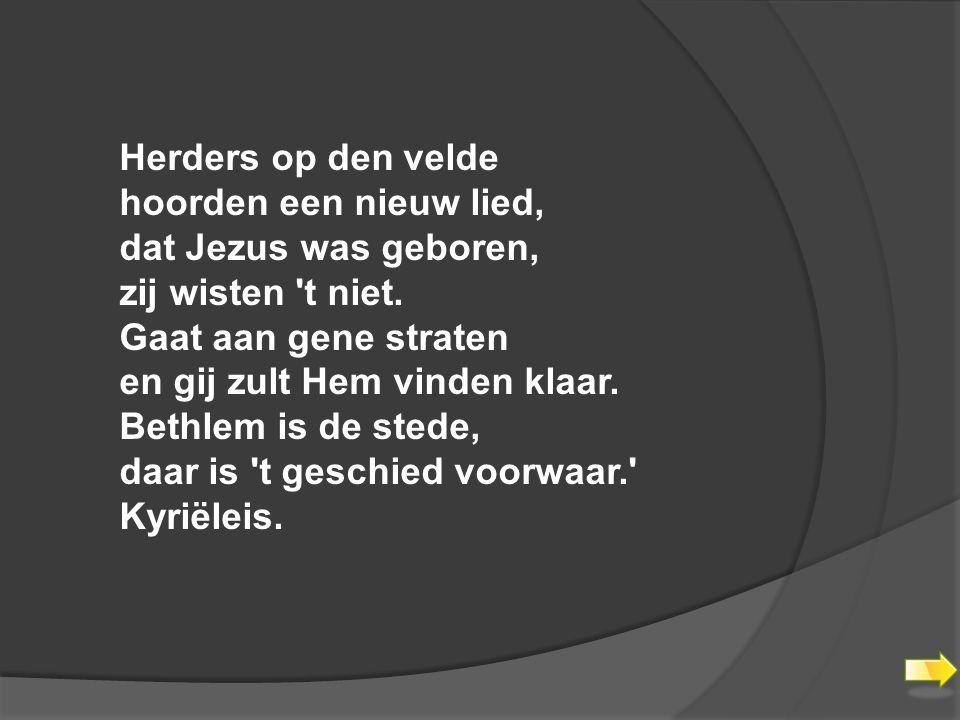 Herders op den velde hoorden een nieuw lied, dat Jezus was geboren, zij wisten t niet. Gaat aan gene straten.