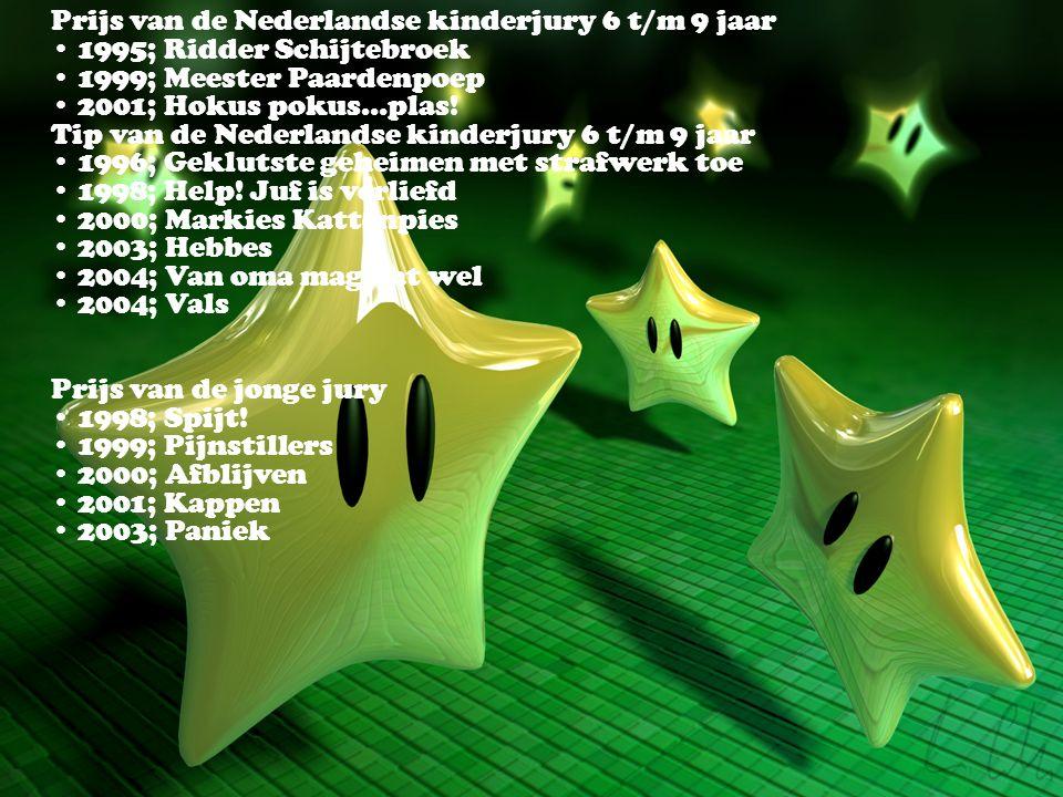 Prijs van de Nederlandse kinderjury 6 t/m 9 jaar • 1995; Ridder Schijtebroek • 1999; Meester Paardenpoep • 2001; Hokus pokus…plas! Tip van de Nederlandse kinderjury 6 t/m 9 jaar • 1996; Geklutste geheimen met strafwerk toe • 1998; Help.