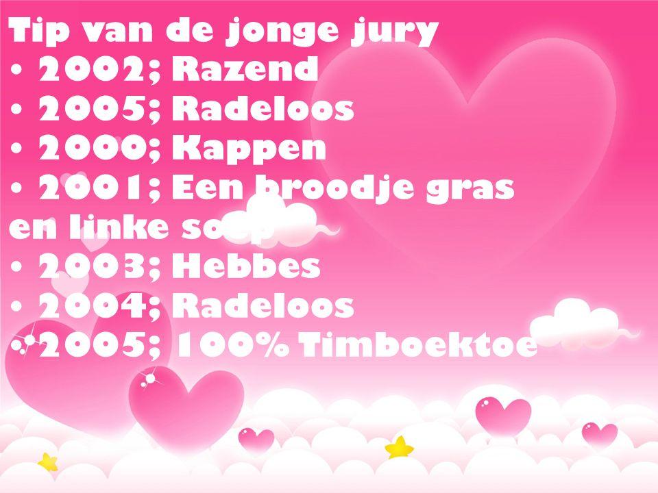 Tip van de jonge jury • 2002; Razend • 2005; Radeloos • 2000; Kappen • 2001; Een broodje gras en linke soep • 2003; Hebbes • 2004; Radeloos • 2005; 100% Timboektoe