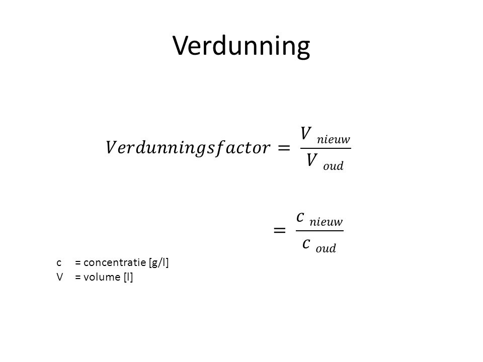 Verdunning 𝑉𝑒𝑟𝑑𝑢𝑛𝑛𝑖𝑛𝑔𝑠𝑓𝑎𝑐𝑡𝑜𝑟= 𝑉 𝑛𝑖𝑒𝑢𝑤 𝑉 𝑜𝑢𝑑 = 𝑐 𝑛𝑖𝑒𝑢𝑤 𝑐 𝑜𝑢𝑑
