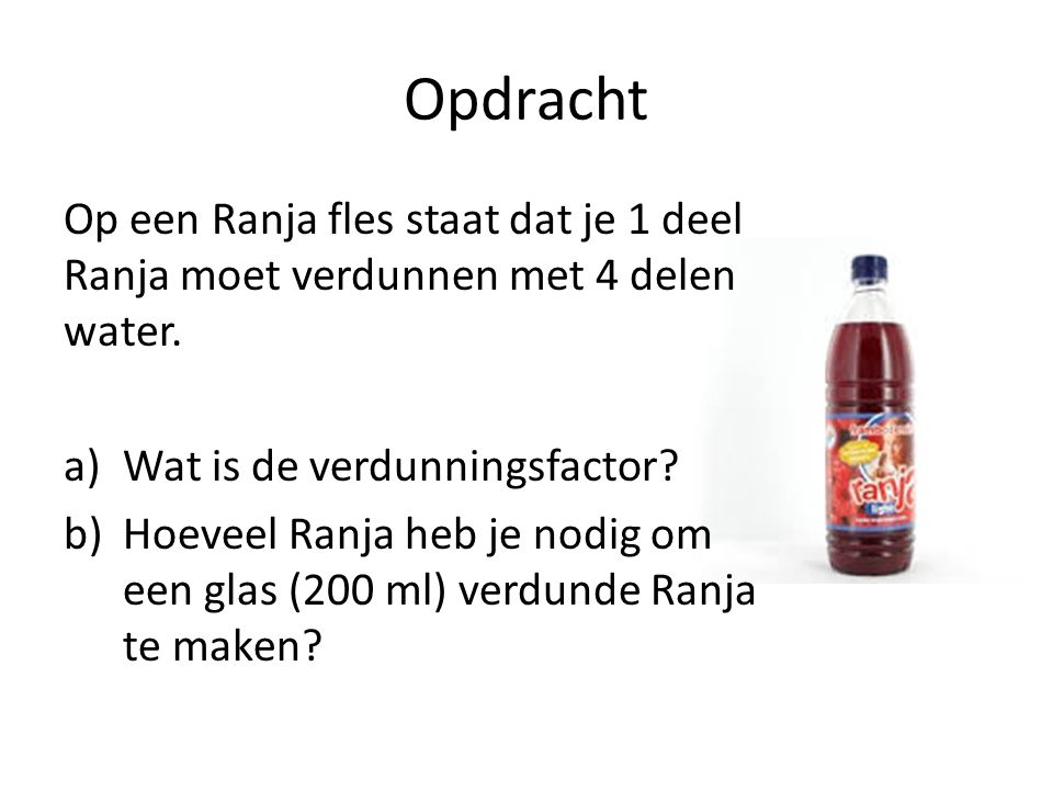 Opdracht Op een Ranja fles staat dat je 1 deel Ranja moet verdunnen met 4 delen water. Wat is de verdunningsfactor