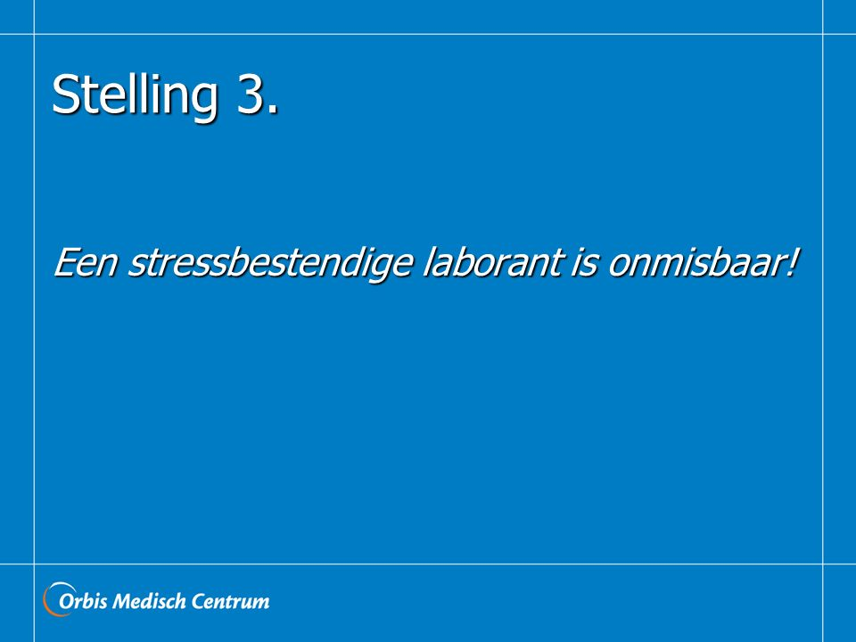 Stelling 3. Een stressbestendige laborant is onmisbaar!