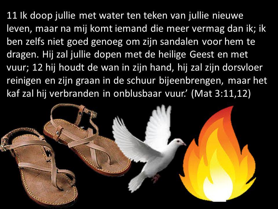 11 Ik doop jullie met water ten teken van jullie nieuwe leven, maar na mij komt iemand die meer vermag dan ik; ik ben zelfs niet goed genoeg om zijn sandalen voor hem te dragen.