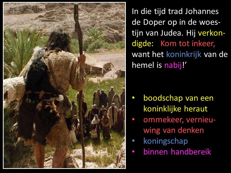 In die tijd trad Johannes de Doper op in de woes-tijn van Judea