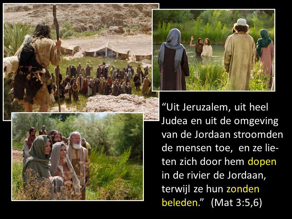 Uit Jeruzalem, uit heel Judea en uit de omgeving van de Jordaan stroomden de mensen toe, en ze lie-ten zich door hem dopen in de rivier de Jordaan, terwijl ze hun zonden beleden. (Mat 3:5,6)