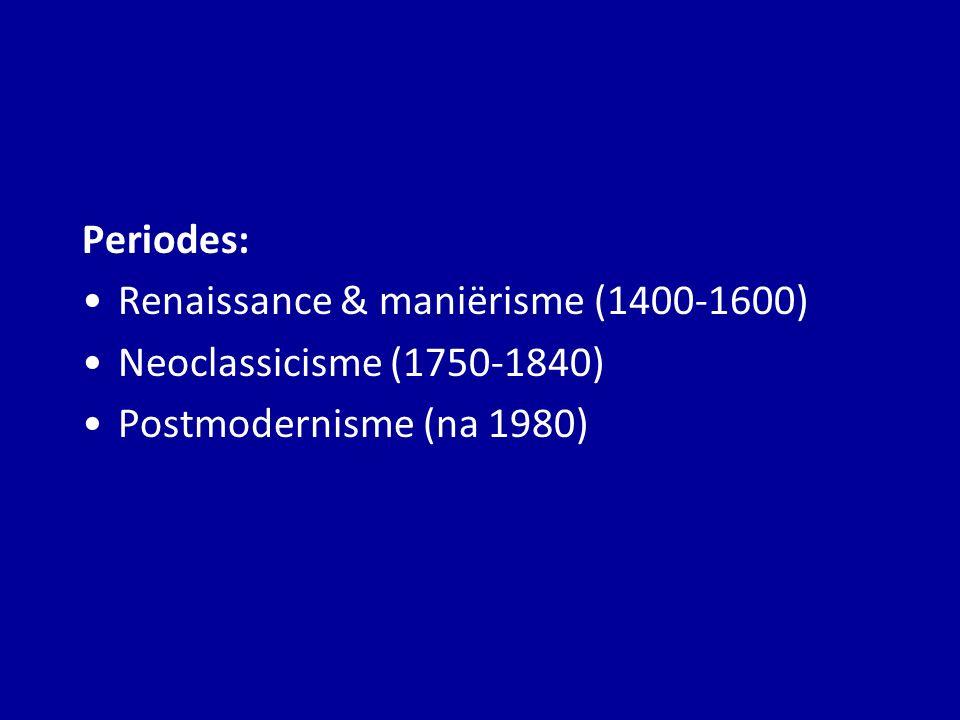 Periodes: Renaissance & maniërisme (1400-1600) Neoclassicisme (1750-1840) Postmodernisme (na 1980)