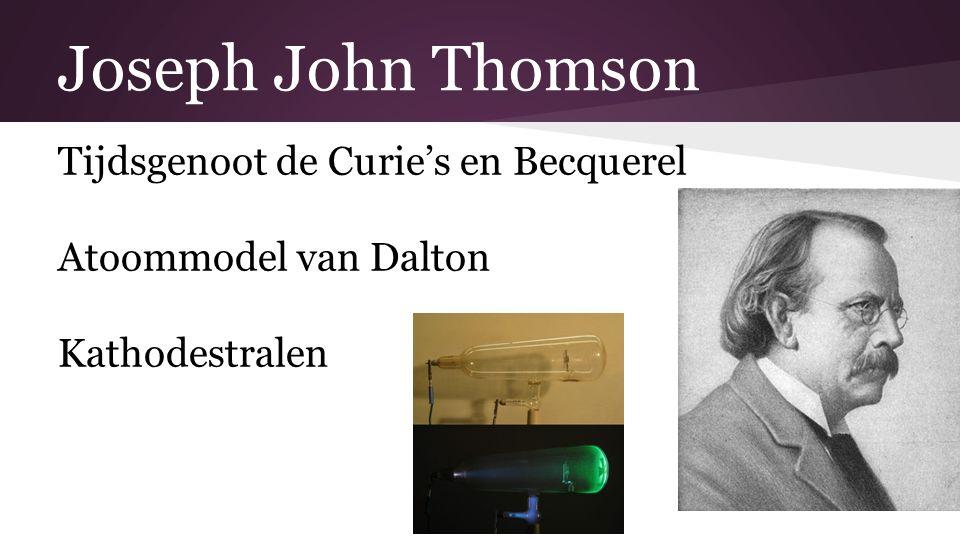 Joseph John Thomson Tijdsgenoot de Curie's en Becquerel