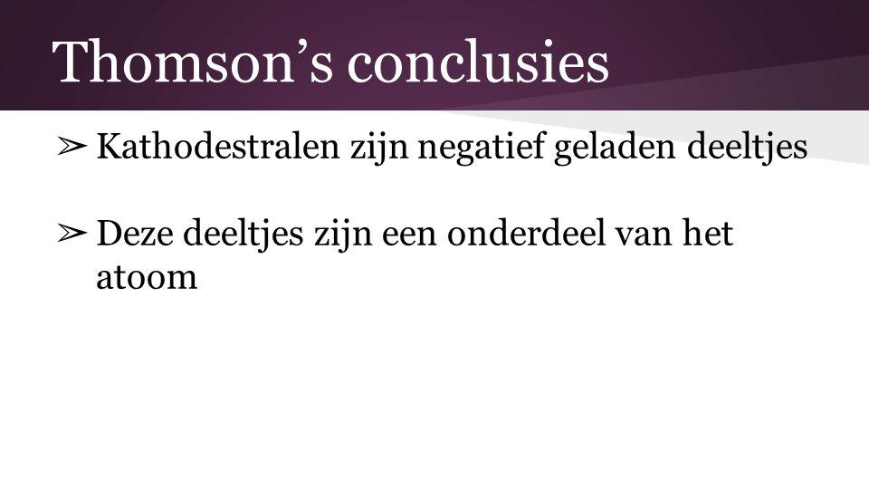Thomson's conclusies Kathodestralen zijn negatief geladen deeltjes
