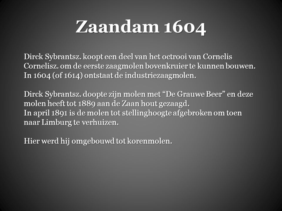 Zaandam 1604 Dirck Sybrantsz. koopt een deel van het octrooi van Cornelis Cornelisz. om de eerste zaagmolen bovenkruier te kunnen bouwen.