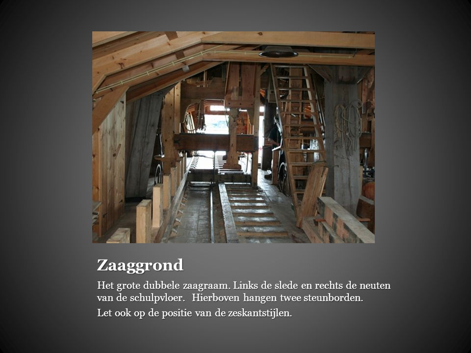 Zaaggrond Het grote dubbele zaagraam. Links de slede en rechts de neuten van de schulpvloer. Hierboven hangen twee steunborden.