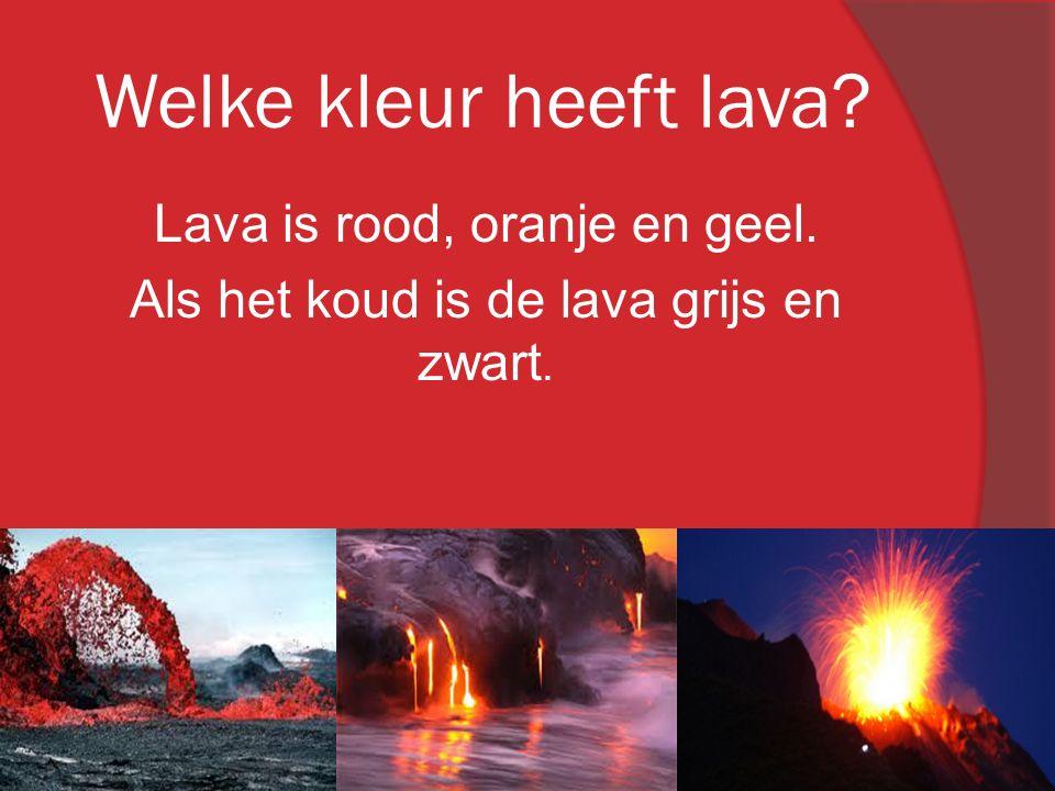 Lava is rood, oranje en geel. Als het koud is de lava grijs en zwart.