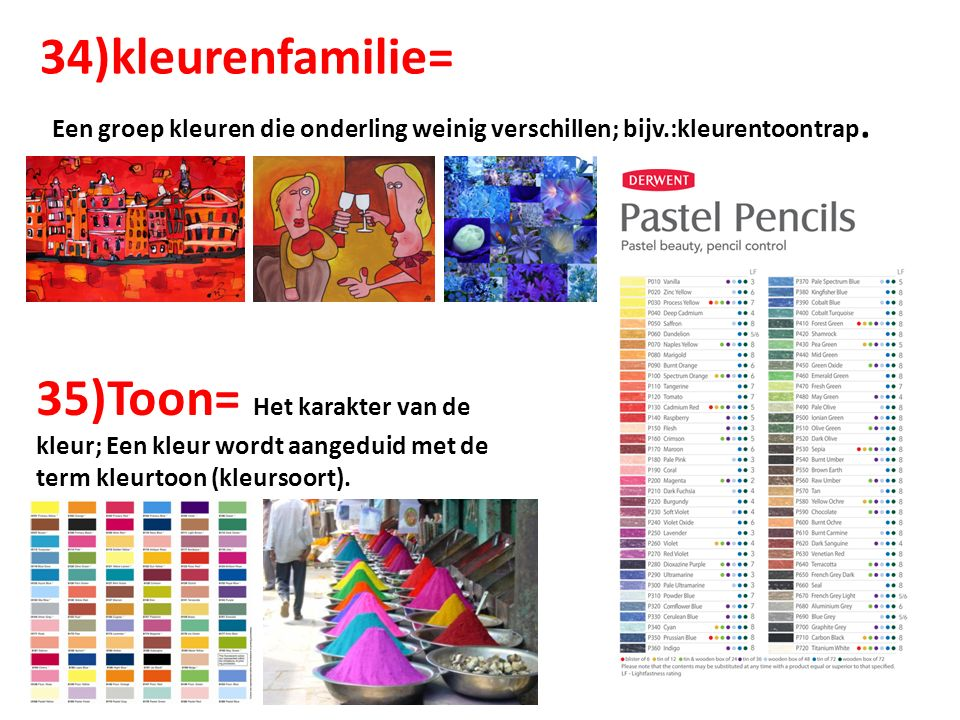 34)kleurenfamilie= Een groep kleuren die onderling weinig verschillen; bijv.:kleurentoontrap.