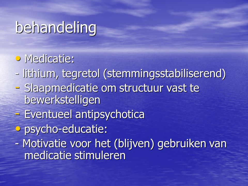 behandeling Medicatie: - lithium, tegretol (stemmingsstabiliserend)
