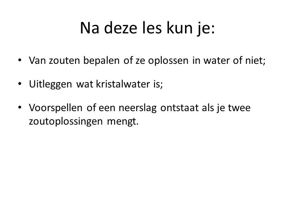 Na deze les kun je: Van zouten bepalen of ze oplossen in water of niet; Uitleggen wat kristalwater is;