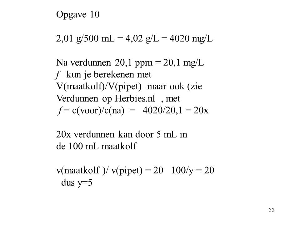 Opgave 10 2,01 g/500 mL = 4,02 g/L = 4020 mg/L. Na verdunnen 20,1 ppm = 20,1 mg/L.