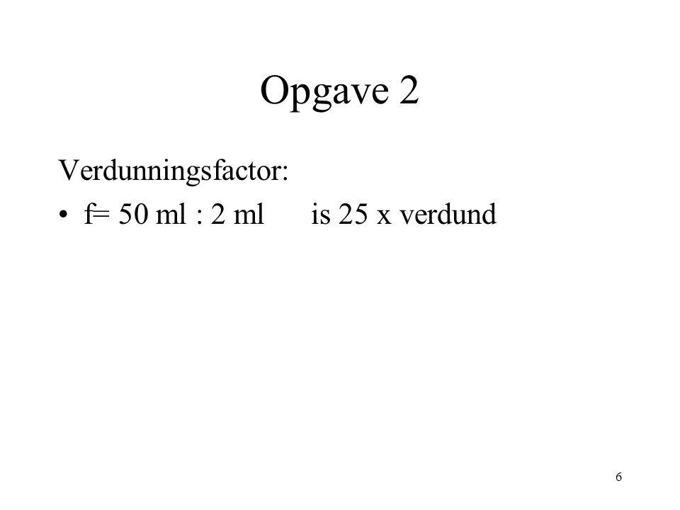Opgave 2 Verdunningsfactor: f= 50 ml : 2 ml is 25 x verdund