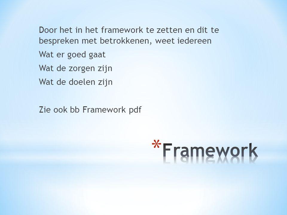 Door het in het framework te zetten en dit te bespreken met betrokkenen, weet iedereen Wat er goed gaat Wat de zorgen zijn Wat de doelen zijn Zie ook bb Framework pdf