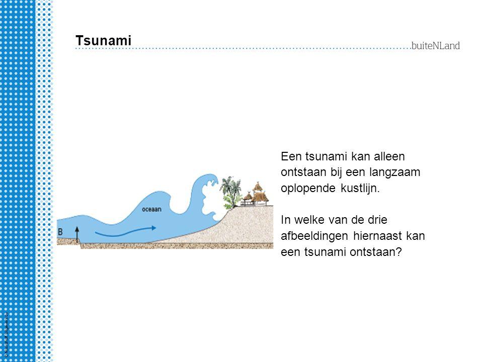 Tsunami Een tsunami kan alleen ontstaan bij een langzaam oplopende kustlijn. In welke van de drie afbeeldingen hiernaast kan een tsunami ontstaan